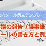 上司へ会議の報告(議事録)をするメールの書き方と例文
