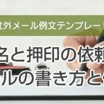 署名と押印の依頼のメールの書き方と例文