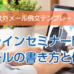 オンラインセミナー開催のメールの書き方と例文